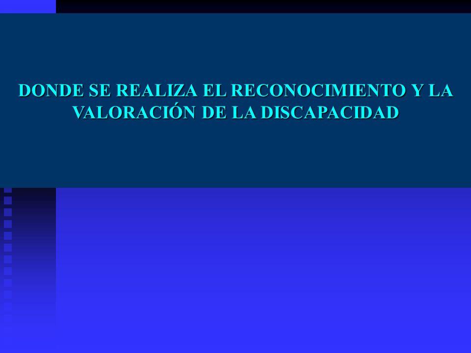 DONDE SE REALIZA EL RECONOCIMIENTO Y LA VALORACIÓN DE LA DISCAPACIDAD