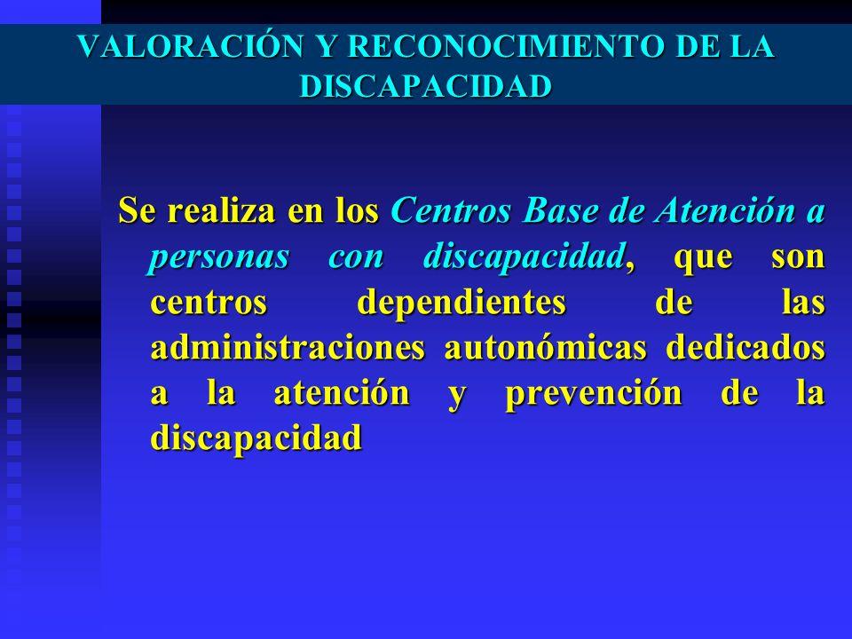 VALORACIÓN Y RECONOCIMIENTO DE LA DISCAPACIDAD Se realiza en los Centros Base de Atención a personas con discapacidad, que son centros dependientes de