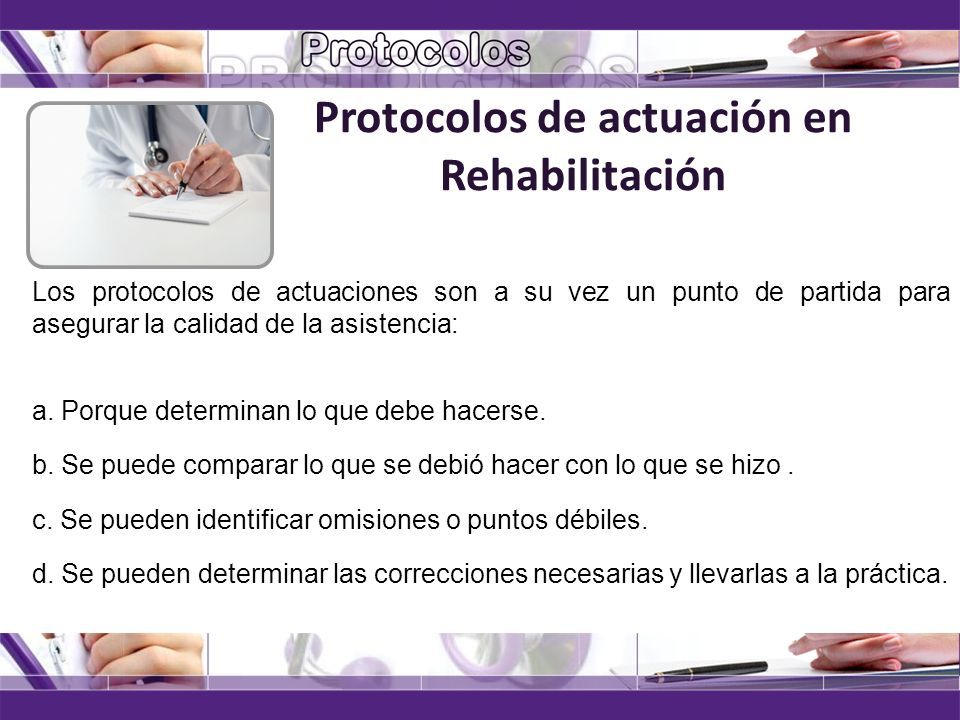 Protocolos de actuación en Rehabilitación Los protocolos de actuaciones son a su vez un punto de partida para asegurar la calidad de la asistencia: a.