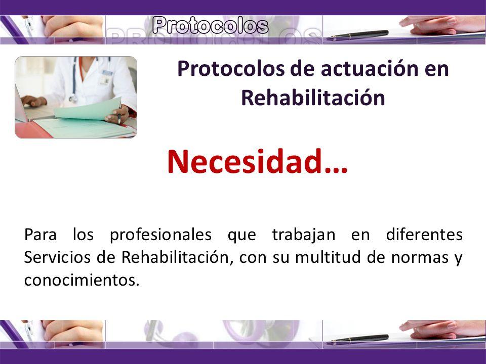 Protocolos de actuación en Rehabilitación Necesidad… Para los profesionales que trabajan en diferentes Servicios de Rehabilitación, con su multitud de