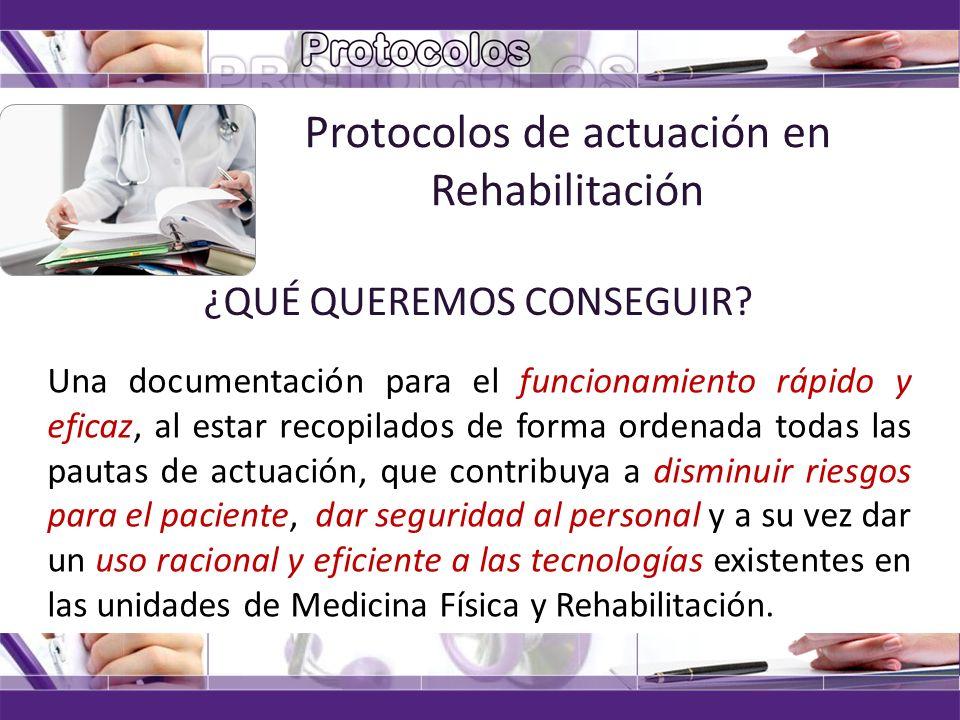 Protocolos de actuación en Rehabilitación ¿QUÉ QUEREMOS CONSEGUIR? Una documentación para el funcionamiento rápido y eficaz, al estar recopilados de f