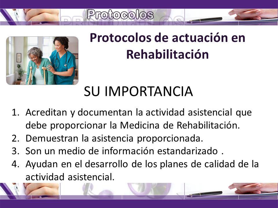 Protocolos de actuación en Rehabilitación SU IMPORTANCIA 1.Acreditan y documentan la actividad asistencial que debe proporcionar la Medicina de Rehabi