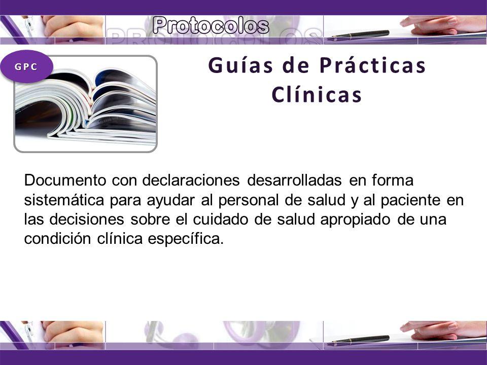 Guías de Prácticas Clínicas Documento con declaraciones desarrolladas en forma sistemática para ayudar al personal de salud y al paciente en las decis