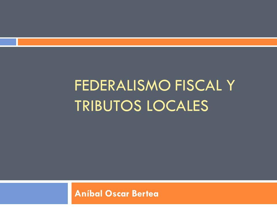FEDERALISMO FISCAL Y TRIBUTOS LOCALES Aníbal Oscar Bertea