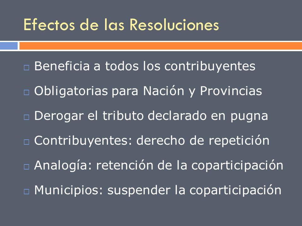 Efectos de las Resoluciones Beneficia a todos los contribuyentes Obligatorias para Nación y Provincias Derogar el tributo declarado en pugna Contribuy