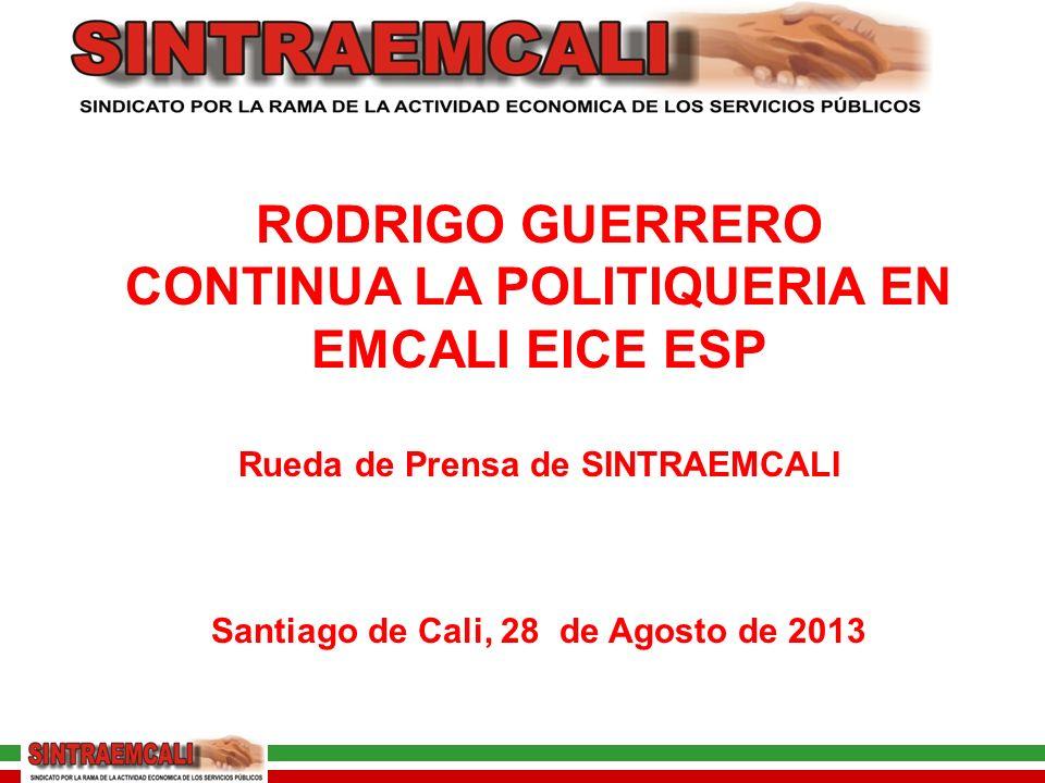 RODRIGO GUERRERO CONTINUA LA POLITIQUERIA EN EMCALI EICE ESP Rueda de Prensa de SINTRAEMCALI Santiago de Cali, 28 de Agosto de 2013