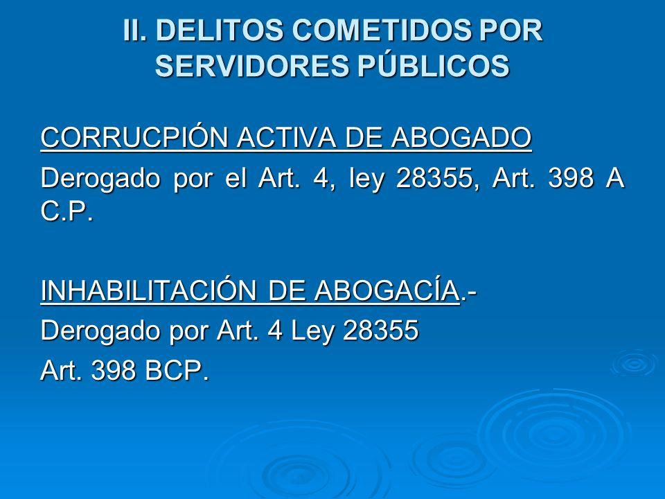 II. DELITOS COMETIDOS POR SERVIDORES PÚBLICOS CORRUCPIÓN ACTIVA DE ABOGADO Derogado por el Art. 4, ley 28355, Art. 398 A C.P. INHABILITACIÓN DE ABOGAC