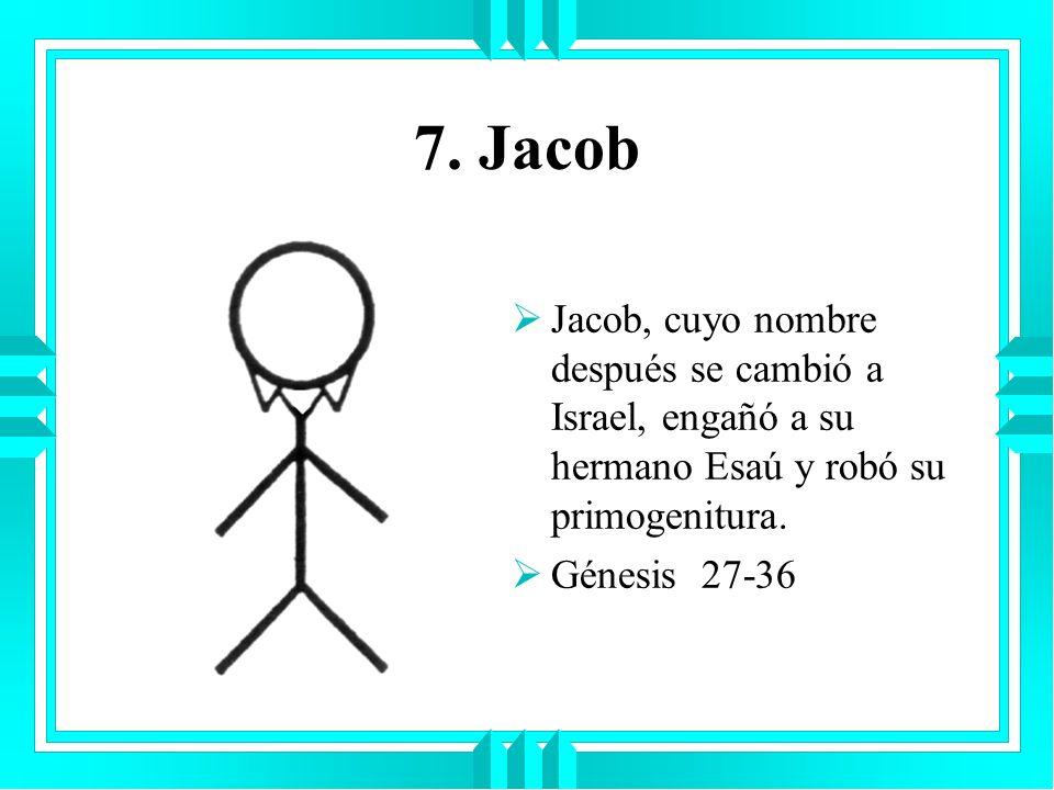 7. Jacob Jacob, cuyo nombre después se cambió a Israel, engañó a su hermano Esaú y robó su primogenitura. Génesis 27-36