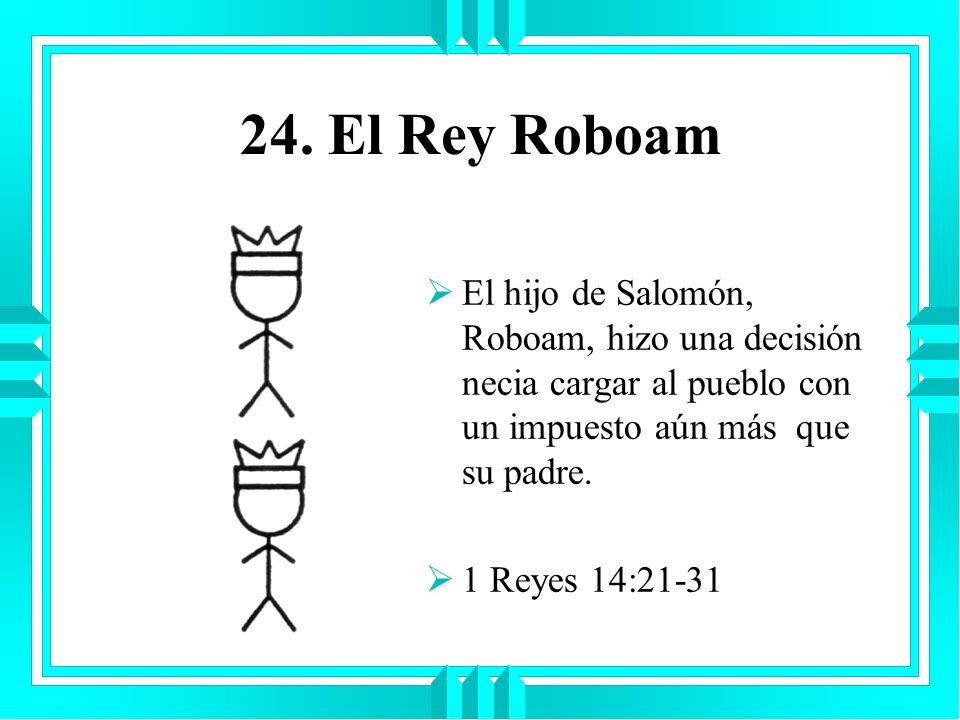 24. El Rey Roboam El hijo de Salomón, Roboam, hizo una decisión necia cargar al pueblo con un impuesto aún más que su padre. 1 Reyes 14:21-31