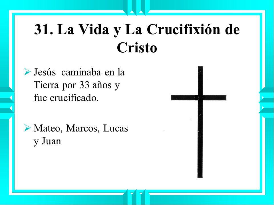 31. La Vida y La Crucifixión de Cristo Jesús caminaba en la Tierra por 33 años y fue crucificado. Mateo, Marcos, Lucas y Juan