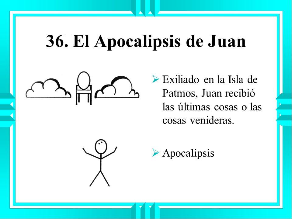 36. El Apocalipsis de Juan Exiliado en la Isla de Patmos, Juan recibió las últimas cosas o las cosas venideras. Apocalipsis