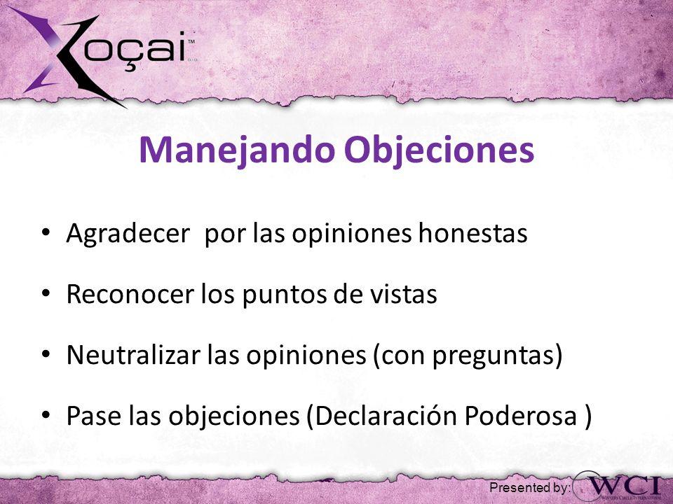 Manejando Objeciones Agradecer por las opiniones honestas Reconocer los puntos de vistas Neutralizar las opiniones (con preguntas) Pase las objeciones (Declaración Poderosa ) Presented by: