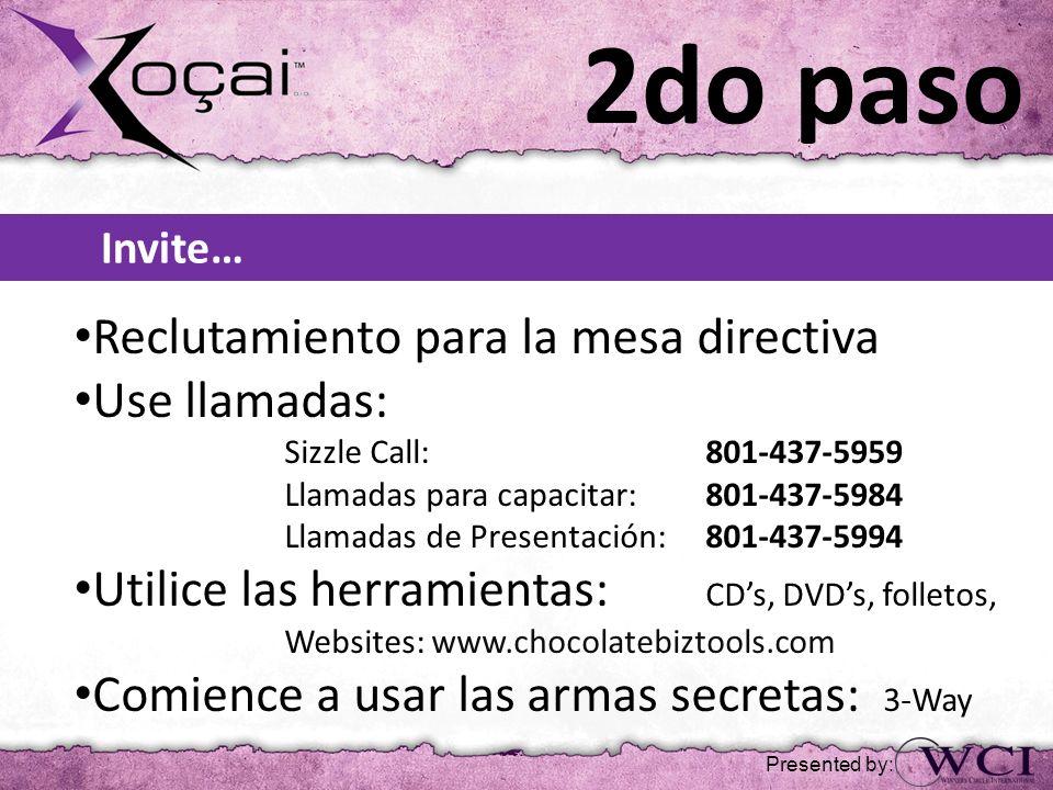 Invite… Reclutamiento para la mesa directiva Use llamadas: Sizzle Call: 801-437-5959 Llamadas para capacitar: 801-437-5984 Llamadas de Presentación: 801-437-5994 Utilice las herramientas: CDs, DVDs, folletos, Websites: www.chocolatebiztools.com Comience a usar las armas secretas: 3-Way 2do paso Presented by:
