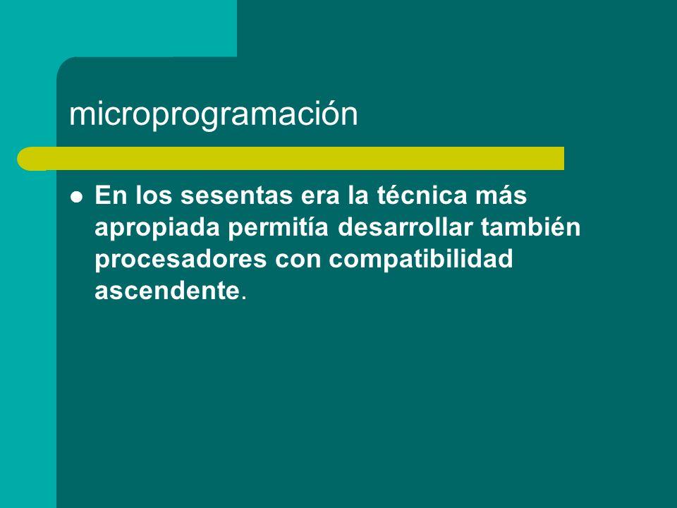 microprogramación En los sesentas era la técnica más apropiada permitía desarrollar también procesadores con compatibilidad ascendente.
