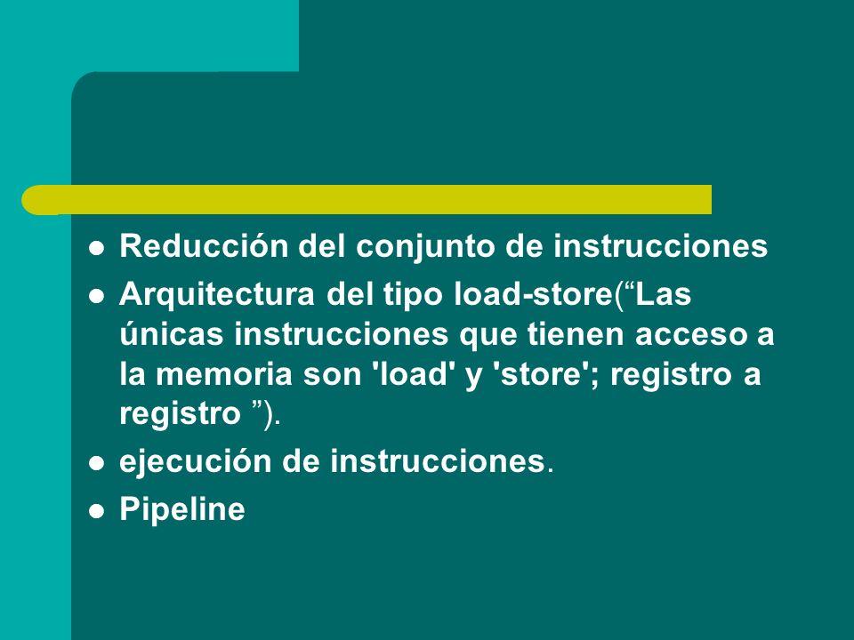 Reducción del conjunto de instrucciones Arquitectura del tipo load-store(Las únicas instrucciones que tienen acceso a la memoria son 'load' y 'store';