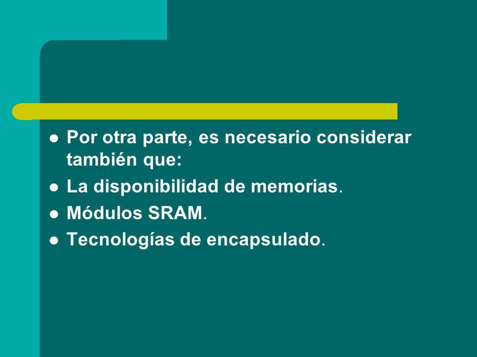 Por otra parte, es necesario considerar también que: La disponibilidad de memorias. Módulos SRAM. Tecnologías de encapsulado.