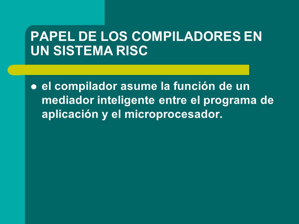 PAPEL DE LOS COMPILADORES EN UN SISTEMA RISC el compilador asume la función de un mediador inteligente entre el programa de aplicación y el microproce
