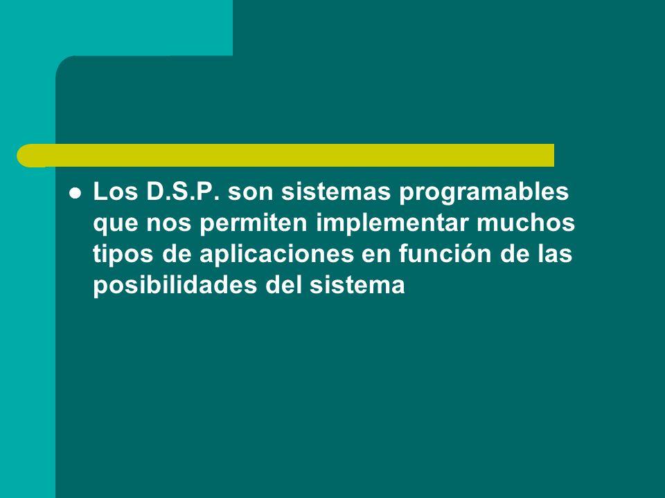 Los D.S.P. son sistemas programables que nos permiten implementar muchos tipos de aplicaciones en función de las posibilidades del sistema