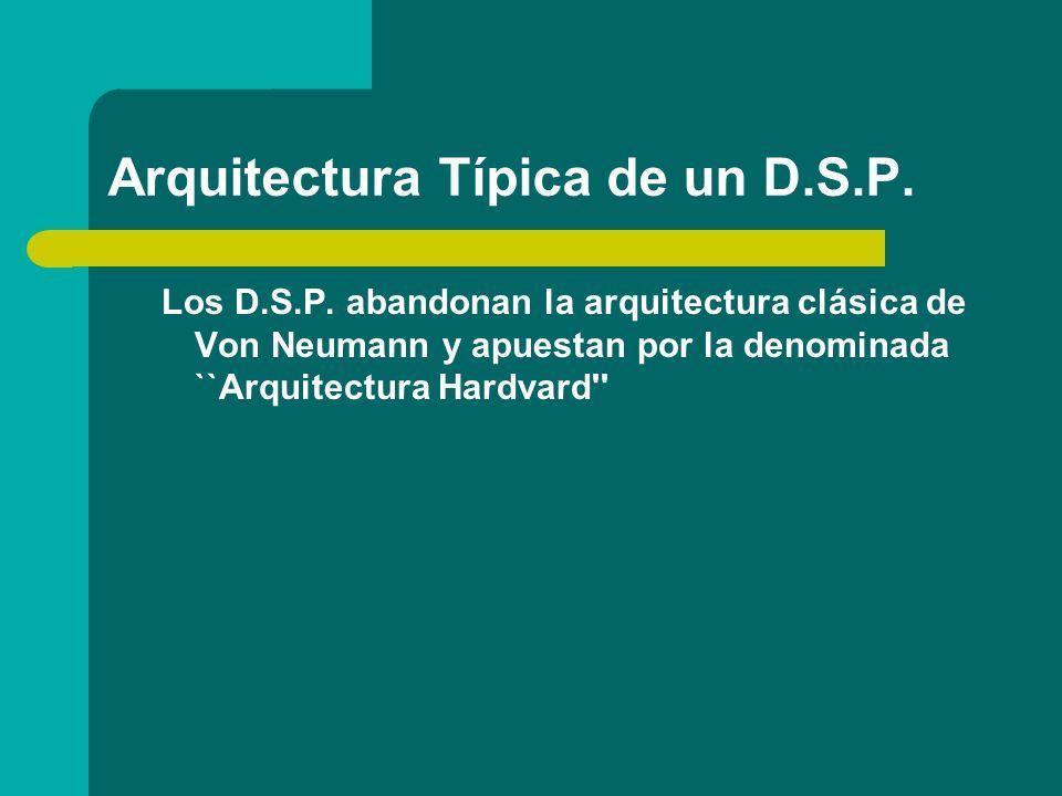 Arquitectura Típica de un D.S.P. Los D.S.P. abandonan la arquitectura clásica de Von Neumann y apuestan por la denominada ``Arquitectura Hardvard''