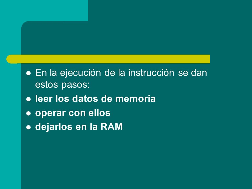 En la ejecución de la instrucción se dan estos pasos: leer los datos de memoria operar con ellos dejarlos en la RAM