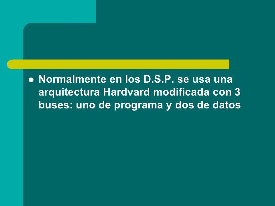 Normalmente en los D.S.P. se usa una arquitectura Hardvard modificada con 3 buses: uno de programa y dos de datos