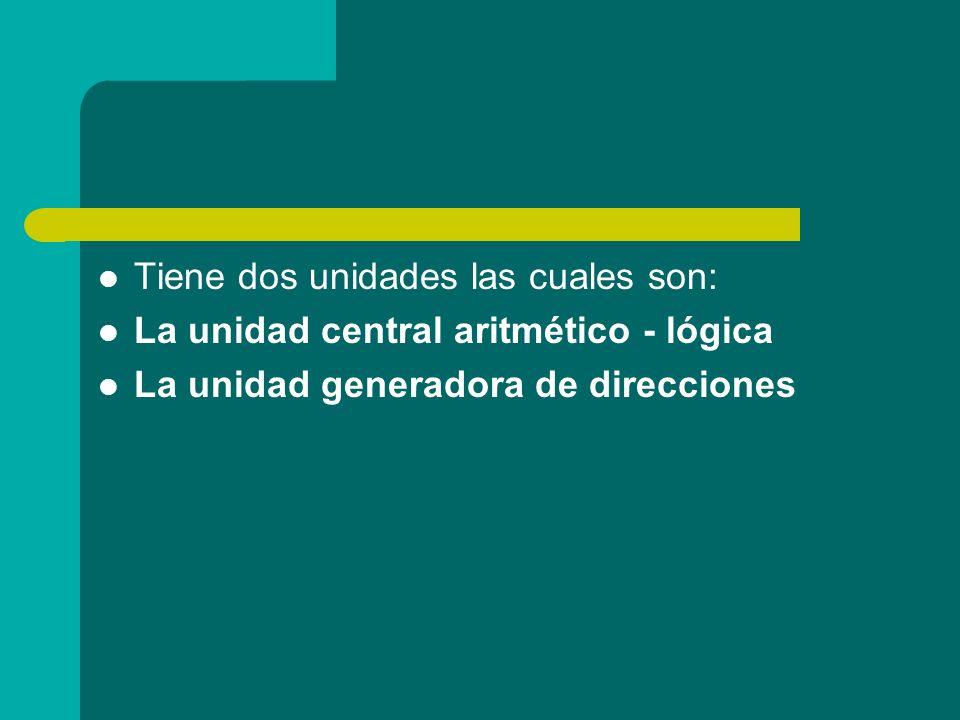 Tiene dos unidades las cuales son: La unidad central aritmético - lógica La unidad generadora de direcciones