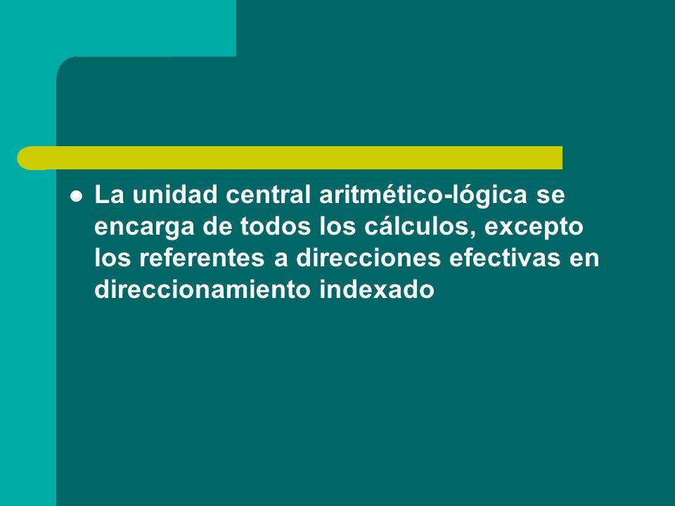 La unidad central aritmético-lógica se encarga de todos los cálculos, excepto los referentes a direcciones efectivas en direccionamiento indexado