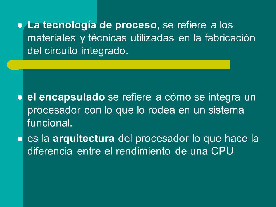 La tecnología de proceso, se refiere a los materiales y técnicas utilizadas en la fabricación del circuito integrado. el encapsulado se refiere a cómo