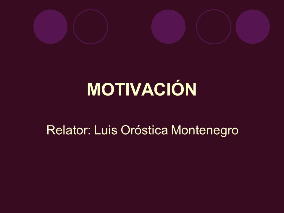 MOTIVACIÓN Relator: Luis Oróstica Montenegro