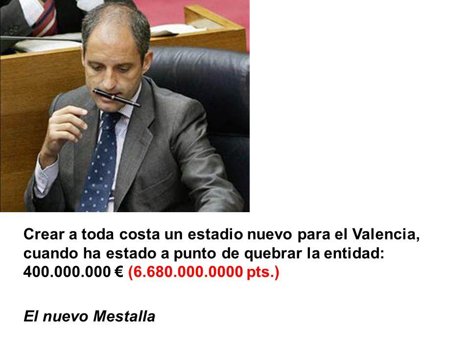 Crear a toda costa un estadio nuevo para el Valencia, cuando ha estado a punto de quebrar la entidad: 400.000.000 (6.680.000.0000 pts.) El nuevo Mestalla