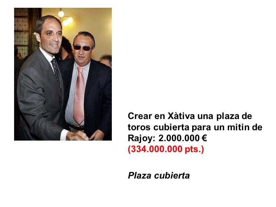 Crear en Xàtiva una plaza de toros cubierta para un mitin de Rajoy: 2.000.000 (334.000.000 pts.) Plaza cubierta