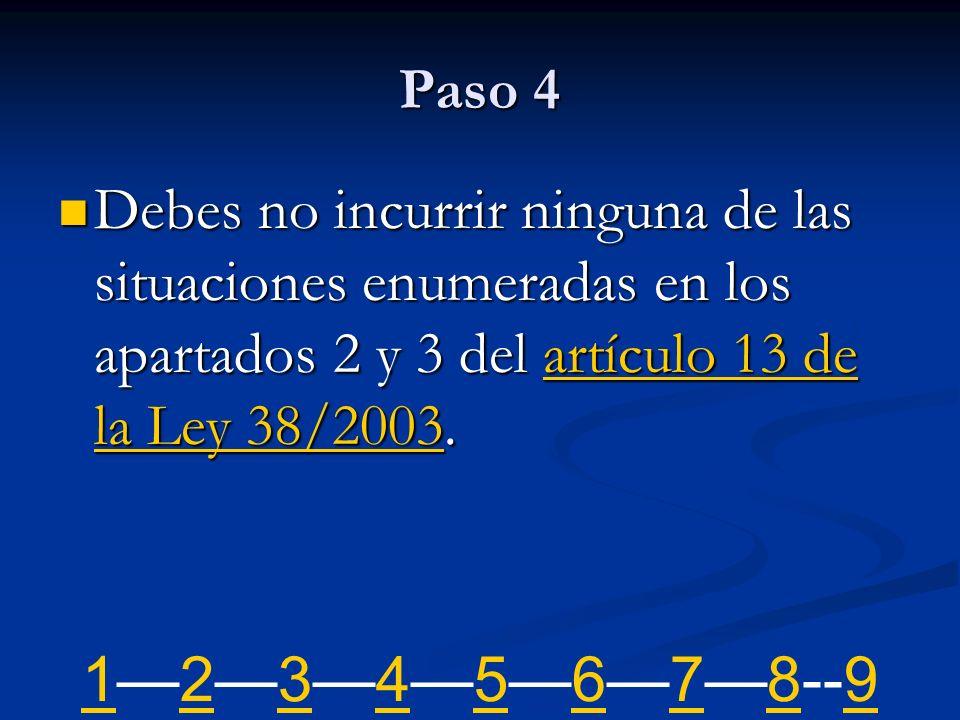 Paso 4 Debes no incurrir ninguna de las situaciones enumeradas en los apartados 2 y 3 del artículo 13 de la Ley 38/2003. Debes no incurrir ninguna de
