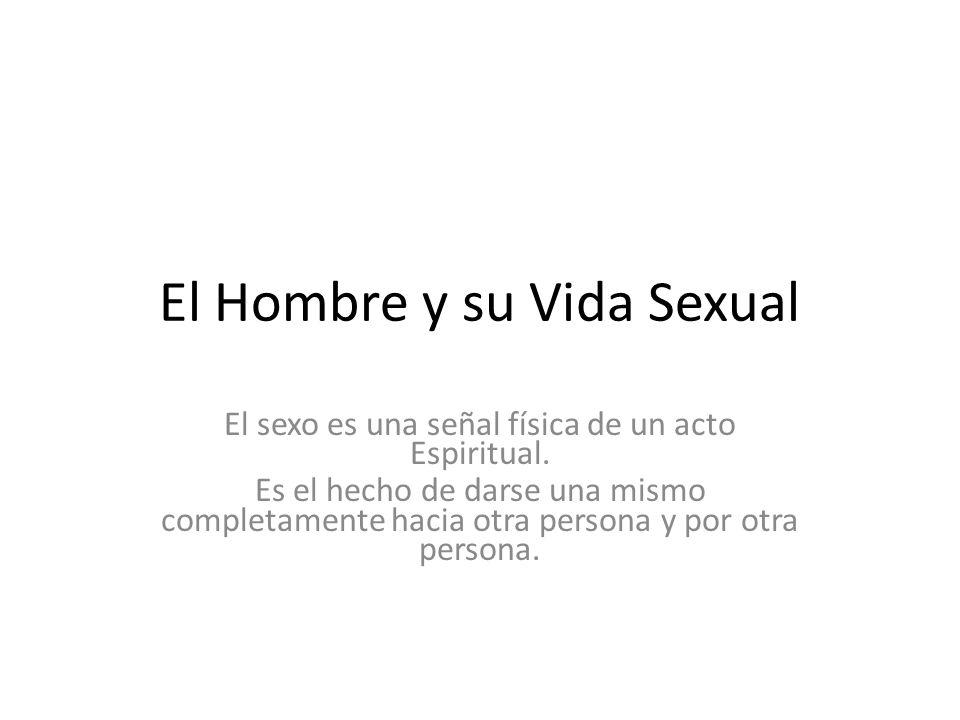 El Hombre y su Vida Sexual El sexo es una señal física de un acto Espiritual. Es el hecho de darse una mismo completamente hacia otra persona y por ot