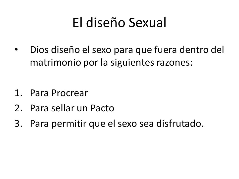 El diseño Sexual Dios diseño el sexo para que fuera dentro del matrimonio por la siguientes razones: 1.Para Procrear 2.Para sellar un Pacto 3.Para per