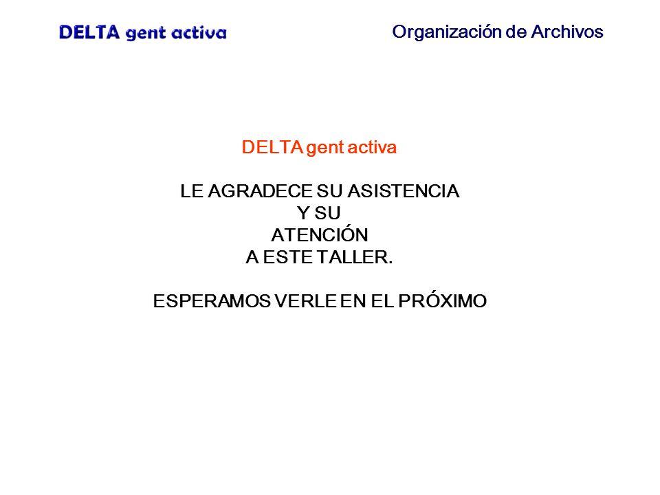 Organización de Archivos DELTA gent activa LE AGRADECE SU ASISTENCIA Y SU ATENCIÓN A ESTE TALLER. ESPERAMOS VERLE EN EL PRÓXIMO