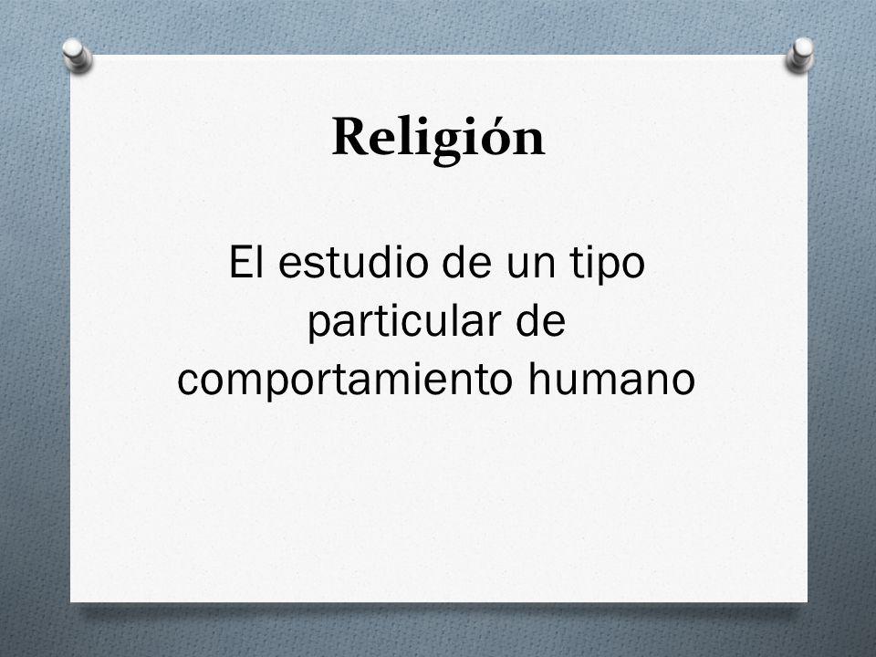 Religión El estudio de un tipo particular de comportamiento humano