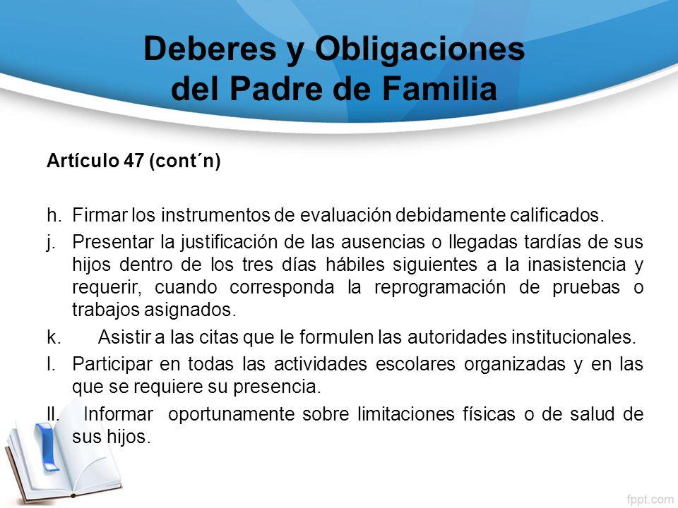 Deberes y Obligaciones del Padre de Familia Artículo 47 (cont´n) h.Firmar los instrumentos de evaluación debidamente calificados. j.Presentar la justi