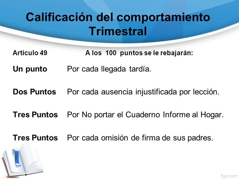 Calificación del comportamiento Trimestral Artículo 49 A los 100 puntos se le rebajarán: Un punto Por cada llegada tardía. Dos Puntos Por cada ausenci