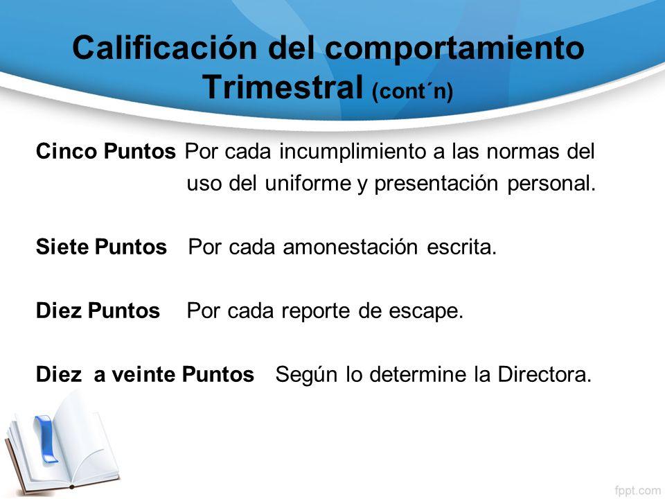 Calificación del comportamiento Trimestral (cont´n) Cinco Puntos Por cada incumplimiento a las normas del uso del uniforme y presentación personal. Si