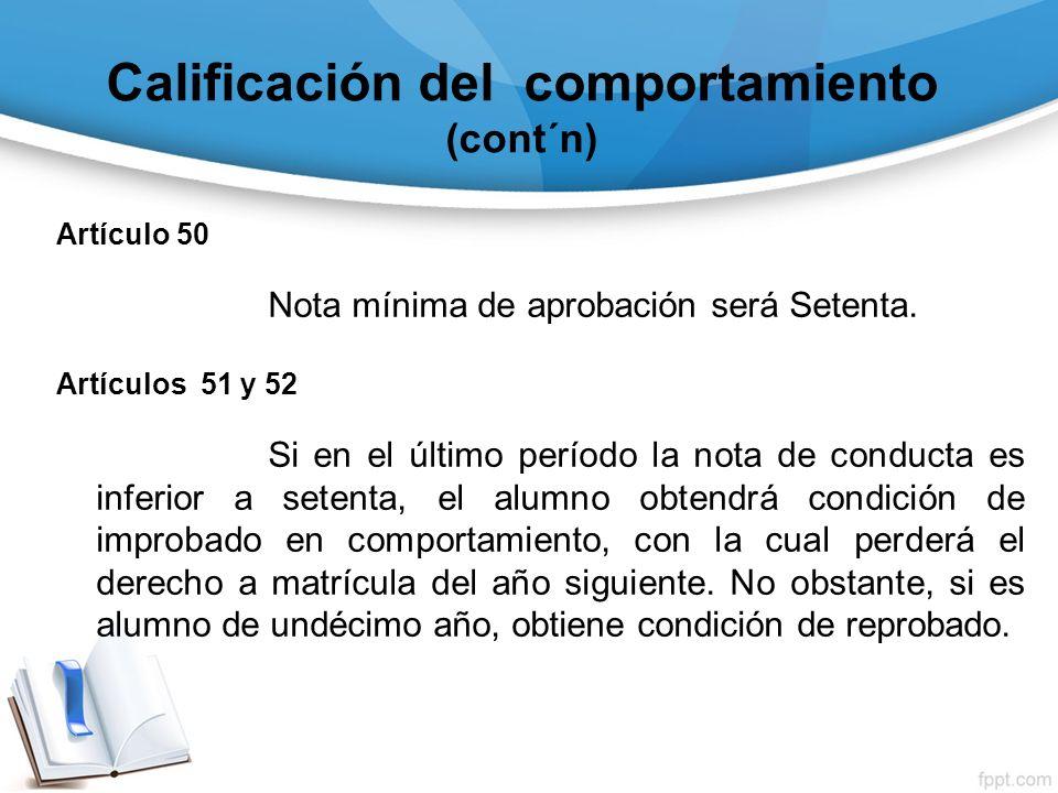 Calificación del comportamiento (cont´n) Artículo 50 Nota mínima de aprobación será Setenta. Artículos 51 y 52 Si en el último período la nota de cond