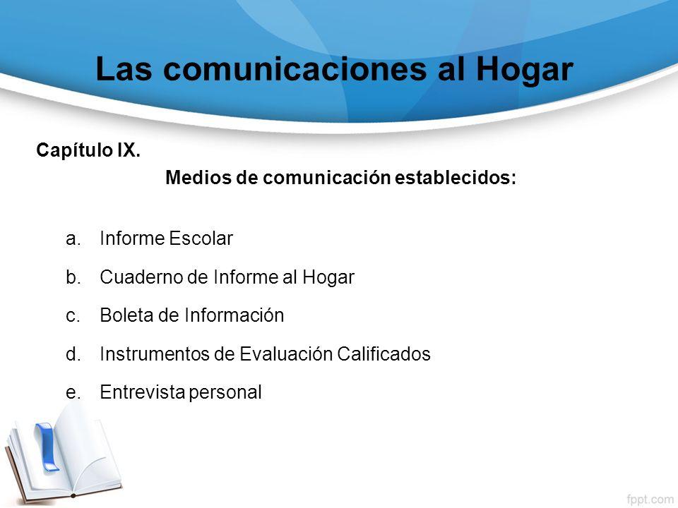 Las comunicaciones al Hogar Capítulo IX. Medios de comunicación establecidos: a.Informe Escolar b.Cuaderno de Informe al Hogar c.Boleta de Información