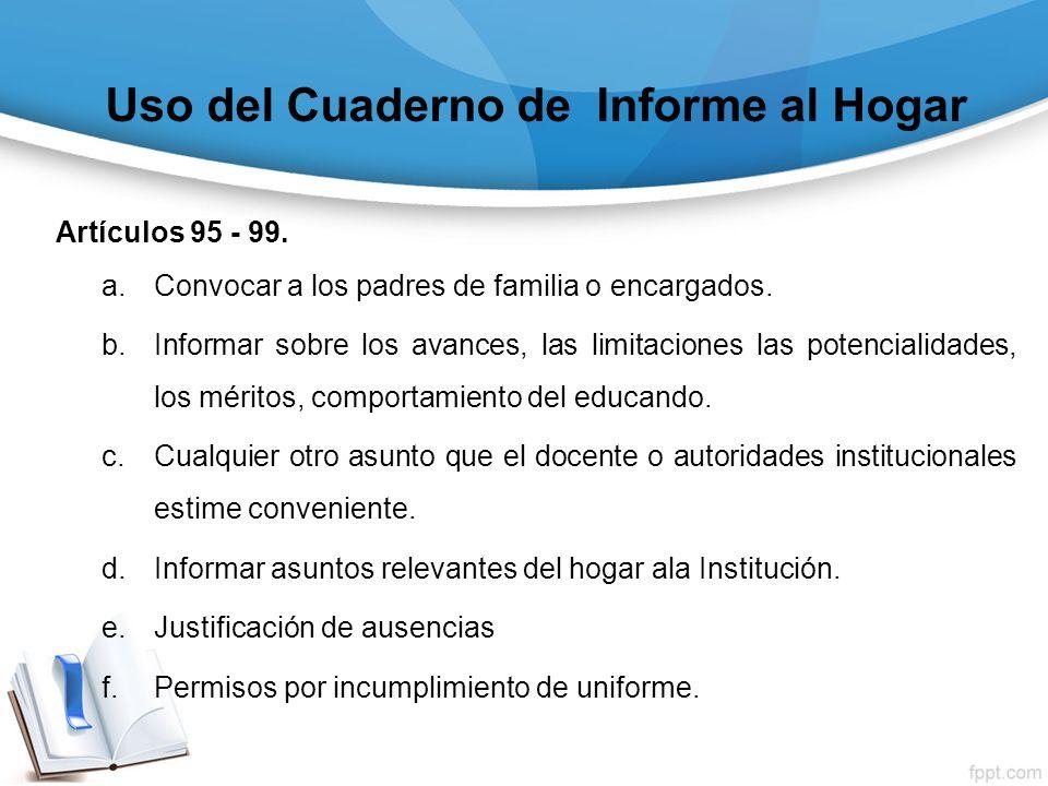 Uso del Cuaderno de Informe al Hogar Artículos 95 - 99. a.Convocar a los padres de familia o encargados. b.Informar sobre los avances, las limitacione