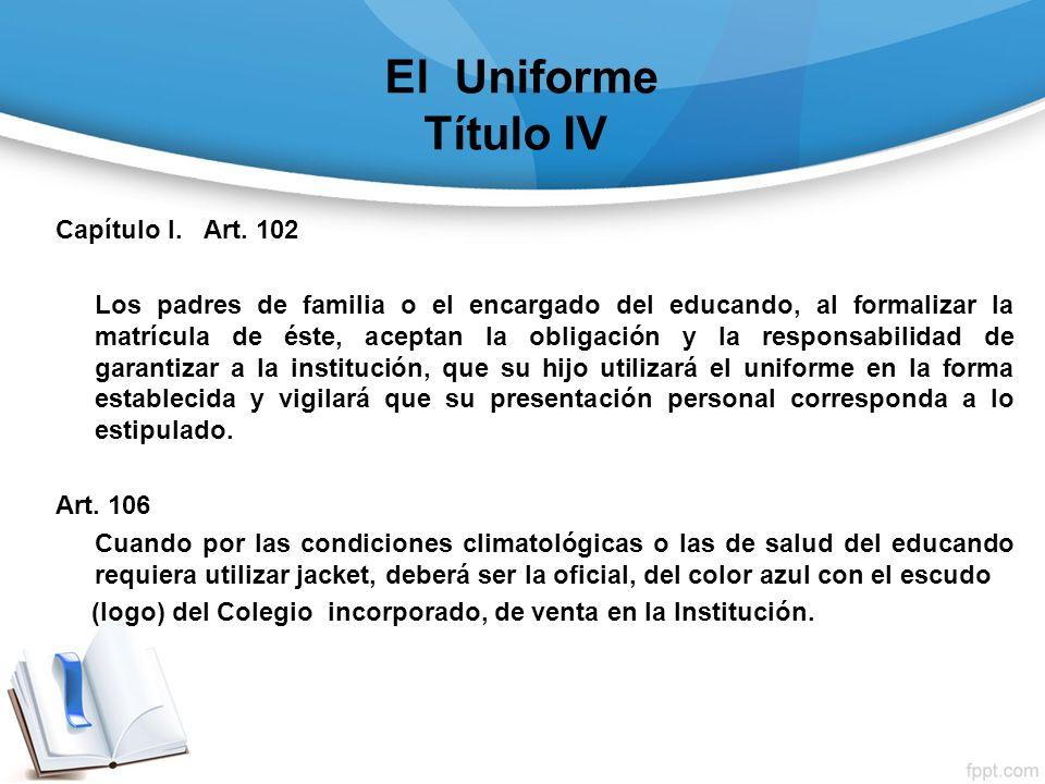 El Uniforme Título IV Capítulo I. Art. 102 Los padres de familia o el encargado del educando, al formalizar la matrícula de éste, aceptan la obligació