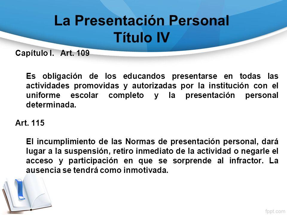La Presentación Personal Título IV Capítulo I. Art. 109 Es obligación de los educandos presentarse en todas las actividades promovidas y autorizadas p