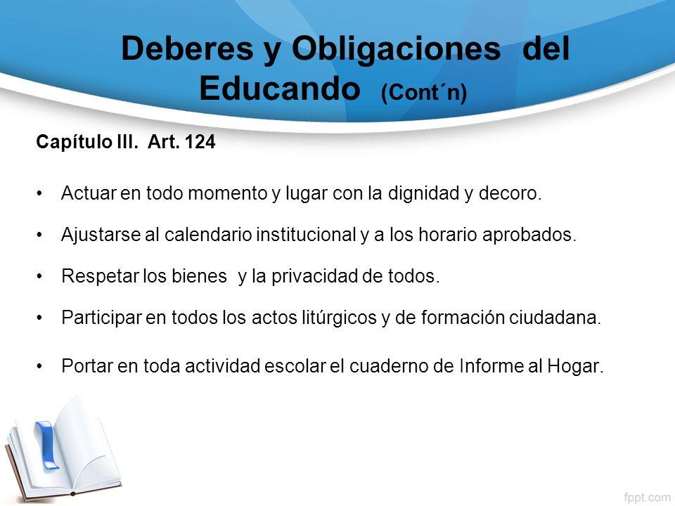 Deberes y Obligaciones del Educando (Cont´n) Capítulo III. Art. 124 Actuar en todo momento y lugar con la dignidad y decoro. Ajustarse al calendario i