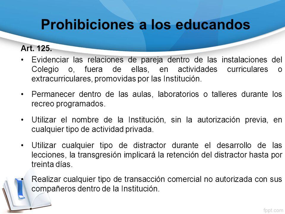 Prohibiciones a los educandos Art. 125. Evidenciar las relaciones de pareja dentro de las instalaciones del Colegio o, fuera de ellas, en actividades