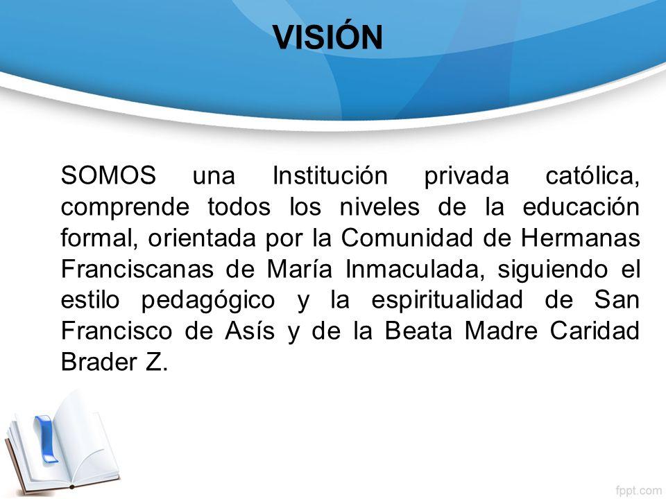 VISIÓN SOMOS una Institución privada católica, comprende todos los niveles de la educación formal, orientada por la Comunidad de Hermanas Franciscanas