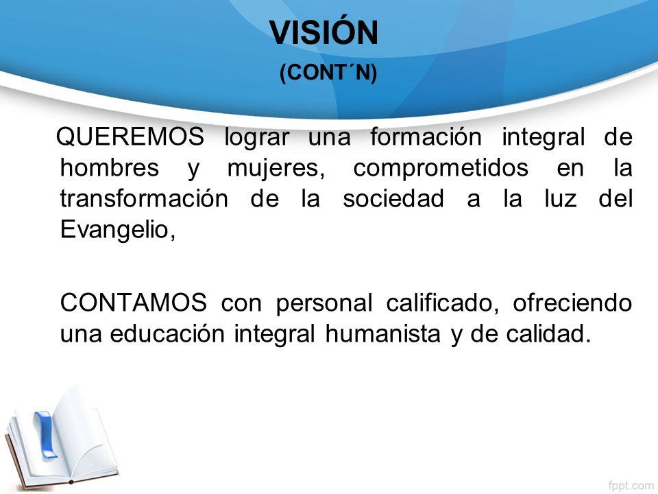 VISIÓN (CONT´N) QUEREMOS lograr una formación integral de hombres y mujeres, comprometidos en la transformación de la sociedad a la luz del Evangelio,