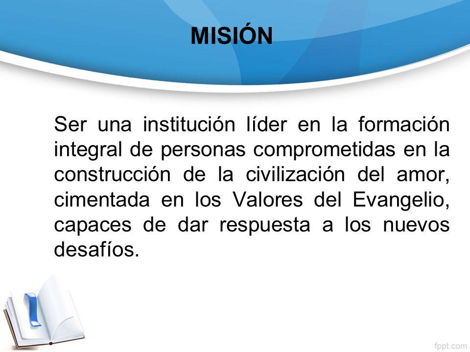 MISIÓN Ser una institución líder en la formación integral de personas comprometidas en la construcción de la civilización del amor, cimentada en los V