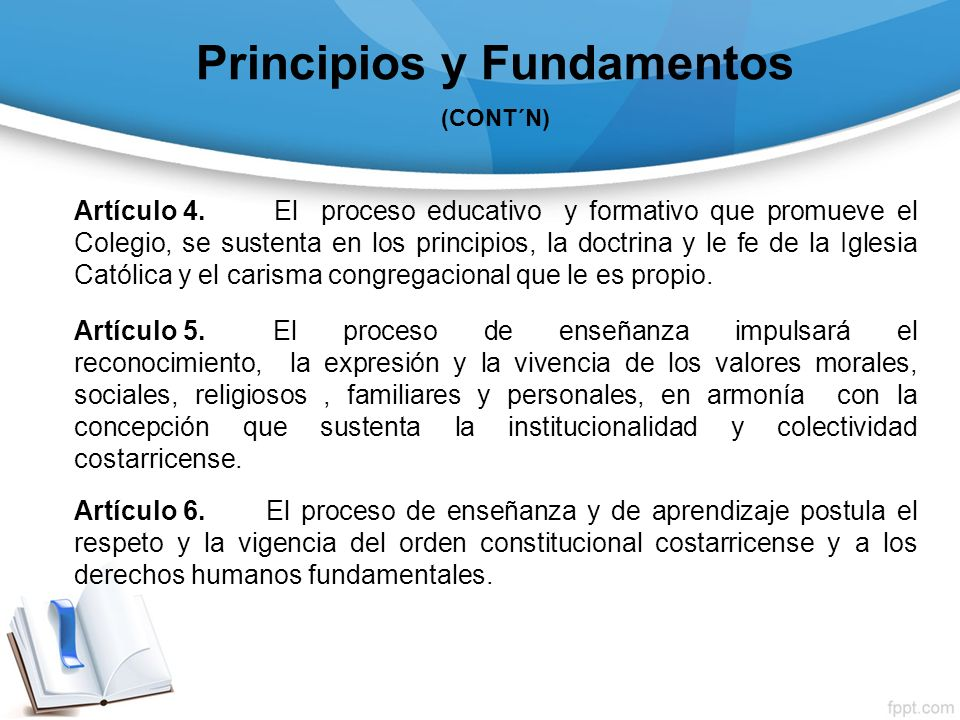 Principios y Fundamentos (CONT´N) Artículo 4. El proceso educativo y formativo que promueve el Colegio, se sustenta en los principios, la doctrina y l